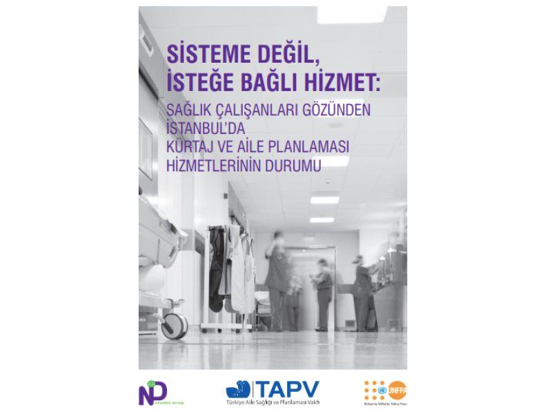Sisteme Değil, İsteğe Bağlı Hizmet: Sağlık Çalışanları Gözünden İstanbul'da Kürtaj ve Aile Planlanması Raporu_2017